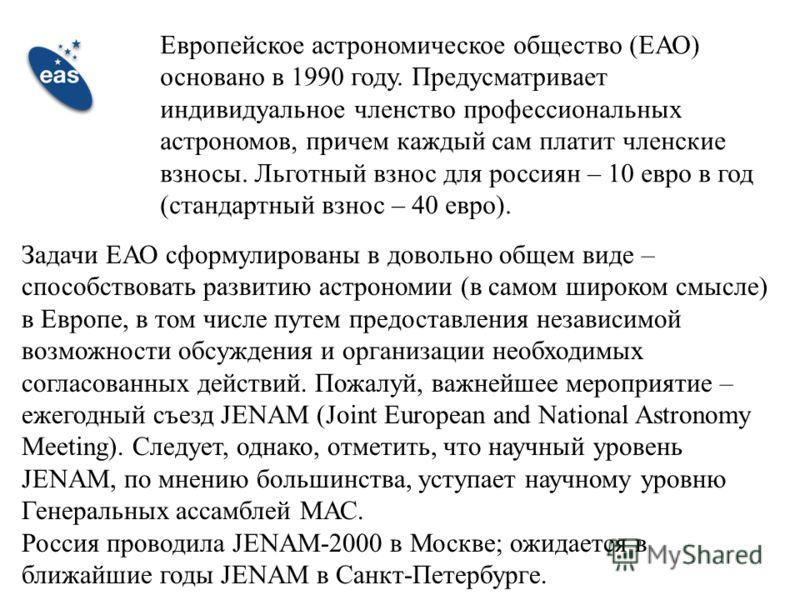Европейское астрономическое общество (ЕАО) основано в 1990 году. Предусматривает индивидуальное членство профессиональных астрономов, причем каждый сам платит членские взносы. Льготный взнос для россиян – 10 евро в год (стандартный взнос – 40 евро).