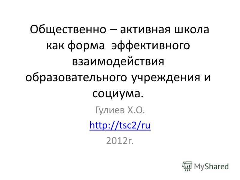 Общественно – активная школа как форма эффективного взаимодействия образовательного учреждения и социума. Гулиев Х.О. http://tsc2/ru 2012г.