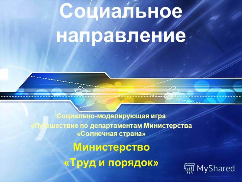 Социальное направление Социально-моделирующая игра «Путешествие по департаментам Министерства «Солнечная страна» Министерство «Труд и порядок»