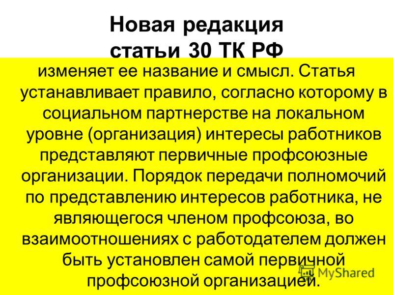 Новая редакция статьи 30 ТК РФ изменяет ее название и смысл. Статья устанавливает правило, согласно которому в социальном партнерстве на локальном уровне (организация) интересы работников представляют первичные профсоюзные организации. Порядок переда