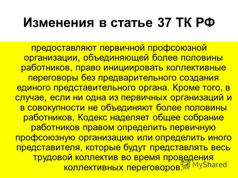 Изменения в статье 37 ТК РФ предоставляют первичной профсоюзной организации, объединяющей более половины работников, право инициировать коллективные переговоры без предварительного создания единого представительного органа. Кроме того, в случае, если