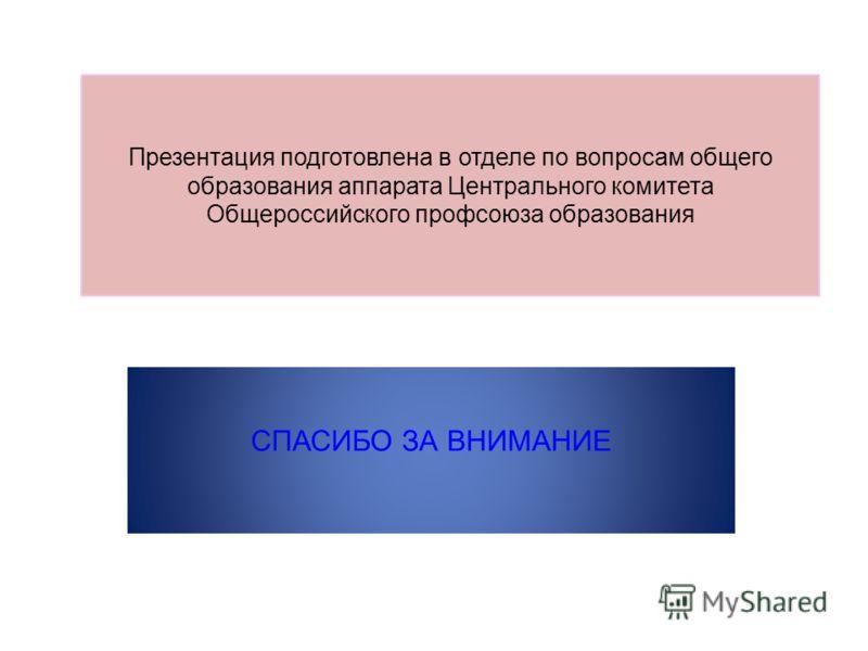 Презентация подготовлена в отделе по вопросам общего образования аппарата Центрального комитета Общероссийского профсоюза образования СПАСИБО ЗА ВНИМАНИЕ