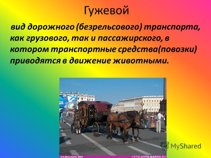 Гужевой вид дорожного (безрельсового) транспорта, как грузового, так и пассажирского, в котором транспортные средства(повозки) приводятся в движение животными.