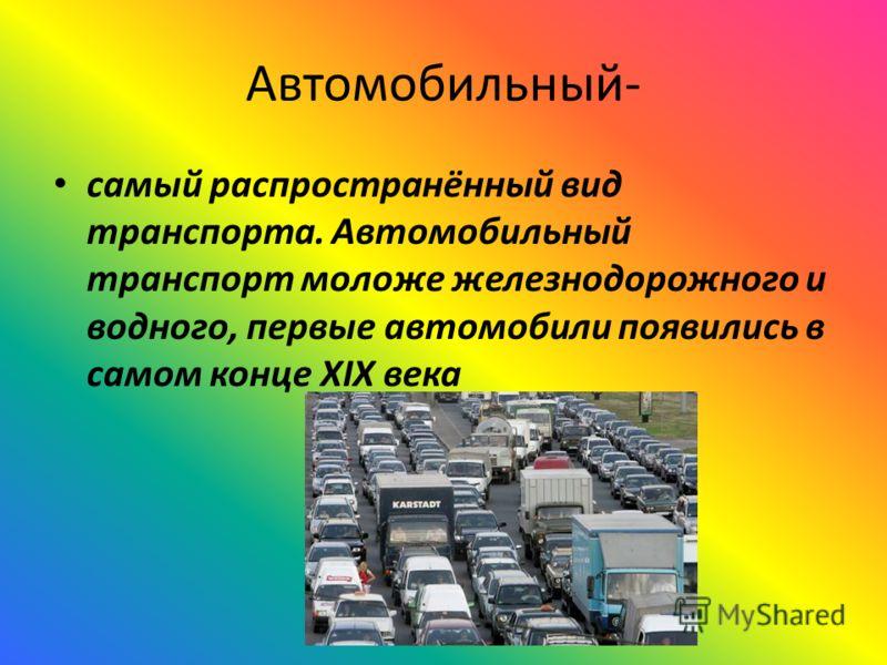 Автомобильный- самый распространённый вид транспорта. Автомобильный транспорт моложе железнодорожного и водного, первые автомобили появились в самом конце XIX века