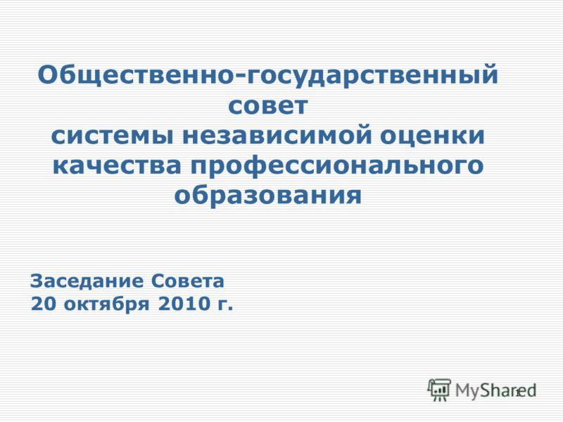 Общественно-государственный совет системы независимой оценки качества профессионального образования Заседание Совета 20 октября 2010 г. 1