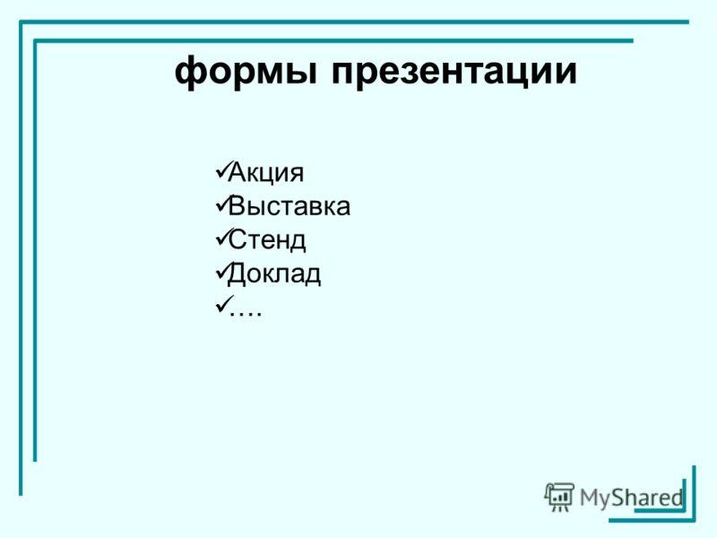 формы презентации Акция Выставка Стенд Доклад ….
