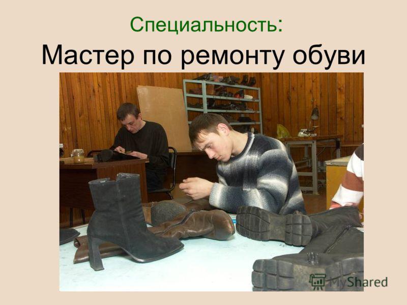Специальность : Мастер по ремонту обуви