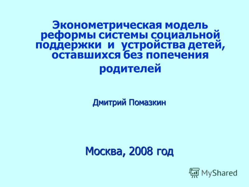 Эконометрическая модель реформы системы социальной поддержки и устройства детей, оставшихся без попечения родителей Москва, 2008 год Дмитрий Помазкин