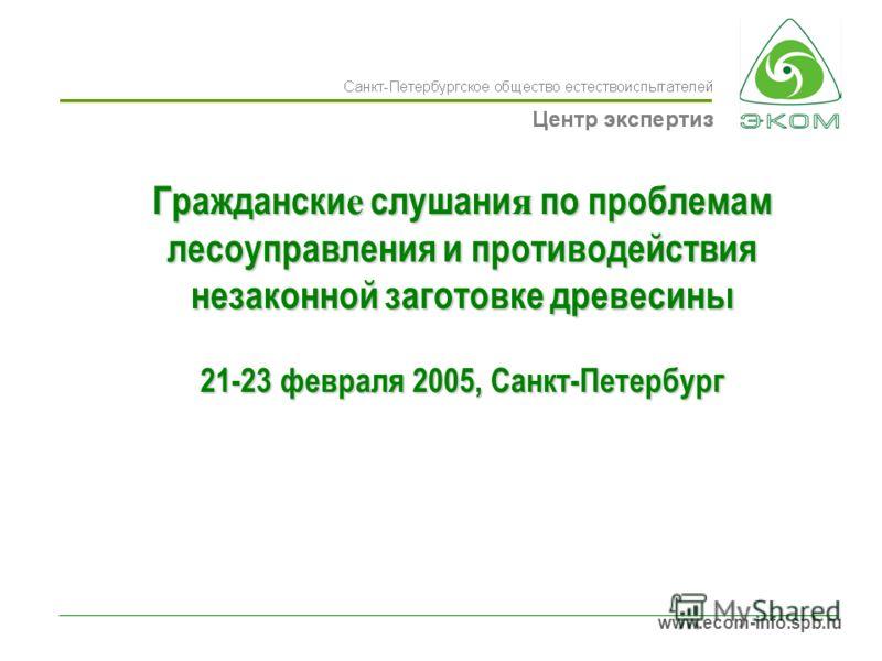 www.ecom-info.spb.ru Граждански е слушани я по проблемам лесоуправления и противодействия незаконной заготовке древесины 21-23 февраля 2005, Санкт-Петербург