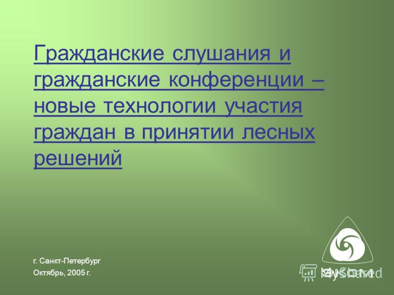 г. Санкт-Петербург Октябрь, 2005 г. Гражданские слушания и гражданские конференции – новые технологии участия граждан в принятии лесных решений