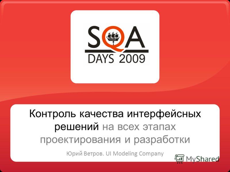 Контроль качества интерфейсных решений на всех этапах проектирования и разработки Юрий Ветров. UI Modeling Company