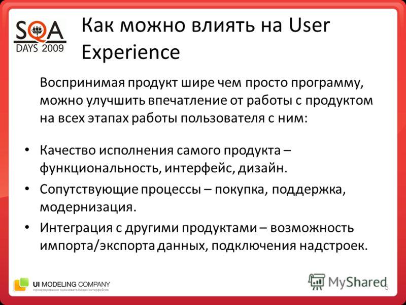 5 Как можно влиять на User Experience Воспринимая продукт шире чем просто программу, можно улучшить впечатление от работы с продуктом на всех этапах работы пользователя с ним: Качество исполнения самого продукта – функциональность, интерфейс, дизайн.