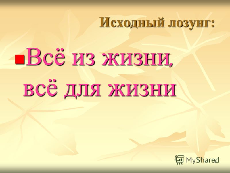 3 Исходный лозунг: Исходный лозунг: Всё из жизни, всё для жизни Всё из жизни, всё для жизни