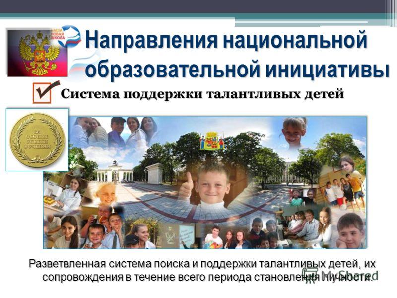 Направления национальной образовательной инициативы Разветвленная система поиска и поддержки талантливых детей, их сопровождения в течение всего периода становления личности. Система поддержки талантливых детей