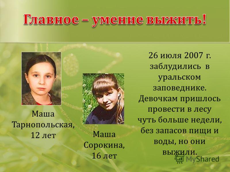 Маша Тарнопольская, 12 лет Маша Сорокина, 16 лет 26 июля 2007 г. заблудились в уральском заповеднике. Девочкам пришлось провести в лесу чуть больше недели, без запасов пищи и воды, но они выжили.