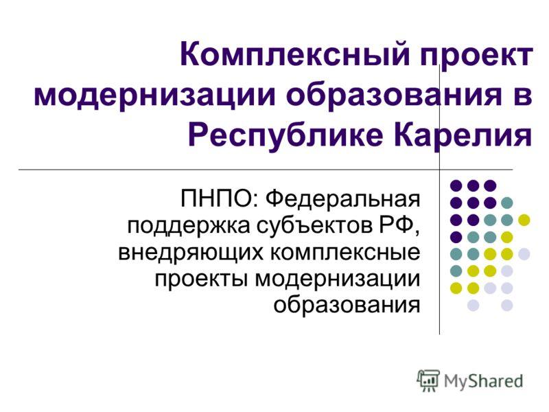 Комплексный проект модернизации образования в Республике Карелия ПНПО: Федеральная поддержка субъектов РФ, внедряющих комплексные проекты модернизации образования
