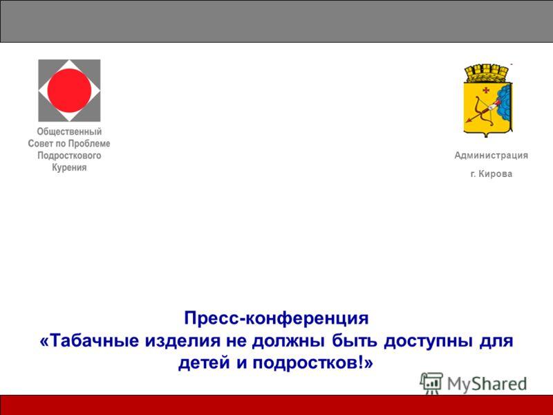 Пресс-конференция «Табачные изделия не должны быть доступны для детей и подростков!» Администрация г. Кирова