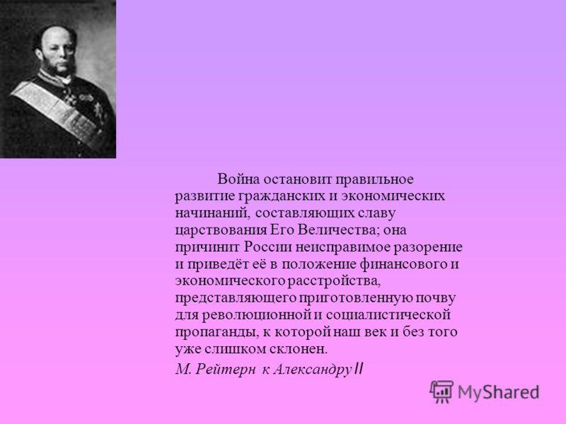 Война остановит правильное развитие гражданских и экономических начинаний, составляющих славу царствования Его Величества; она причинит России неисправимое разорение и приведёт её в положение финансового и экономического расстройства, представляющего
