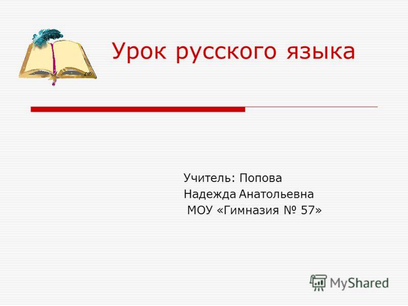 Урок русского языка Учитель: Попова Надежда Анатольевна МОУ «Гимназия 57»