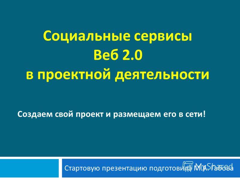 Социальные сервисы Веб 2.0 в проектной деятельности Стартовую презентацию подготовила М. А. Габова Создаем свой проект и размещаем его в сети!