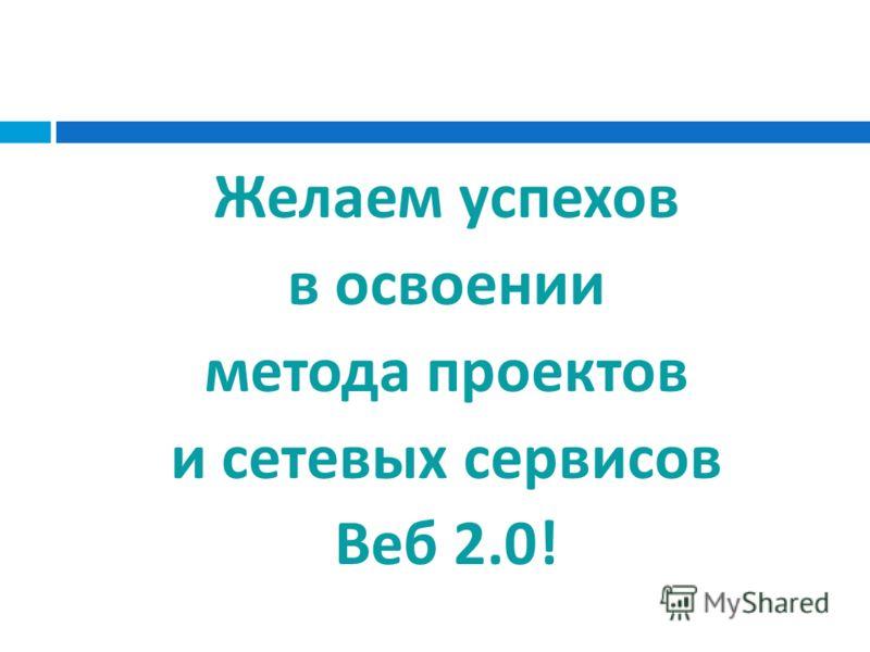 Желаем успехов в освоении метода проектов и сетевых сервисов Веб 2.0!