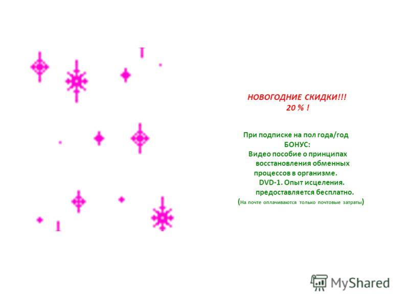 НОВОГОДНИЕ СКИДКИ!!! 20 % ! При подписке на пол года/год БОНУС: Видео пособие о принципах восстановления обменных процессов в организме. DVD-1. Опыт исцеления. предоставляется бесплатно. ( На почте оплачиваются только почтовые затраты )