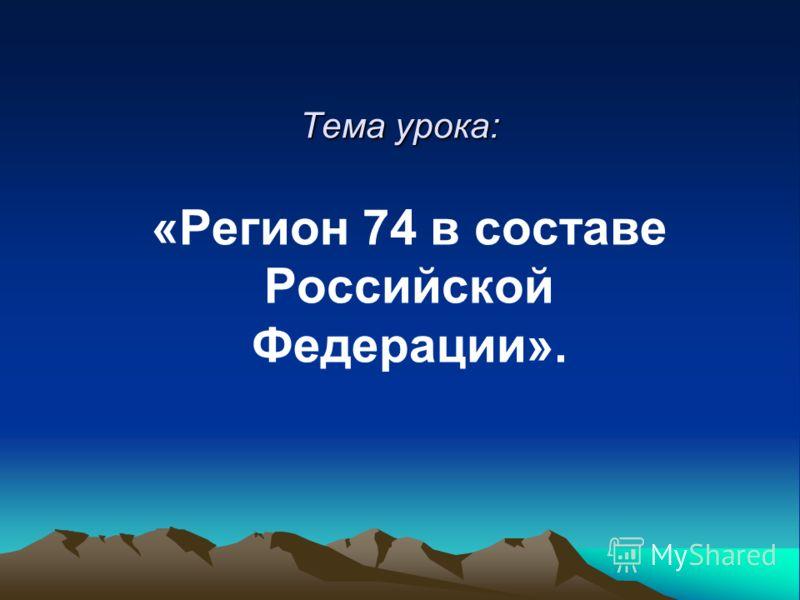 Тема урока: «Регион 74 в составе Российской Федерации».