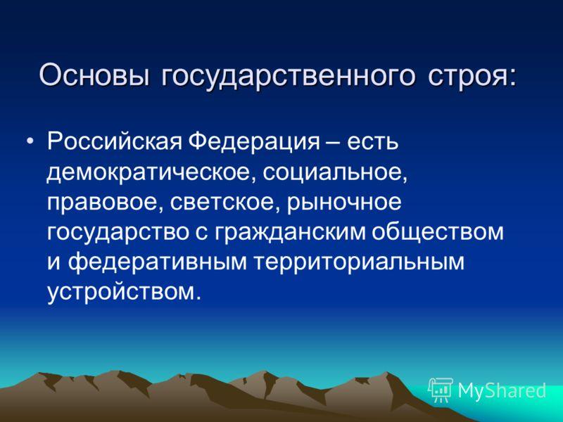 Основы государственного строя: Российская Федерация – есть демократическое, социальное, правовое, светское, рыночное государство с гражданским обществом и федеративным территориальным устройством.