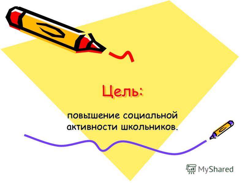 Цель:Цель: повышение социальной активности школьников.
