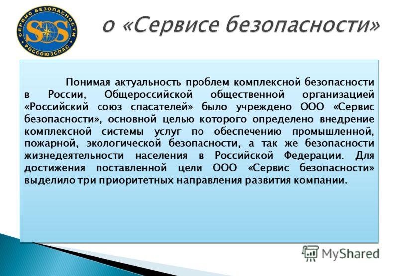 Понимая актуальность проблем комплексной безопасности в России, Общероссийской общественной организацией «Российский союз спасателей» было учреждено ООО «Сервис безопасности», основной целью которого определено внедрение комплексной системы услуг по