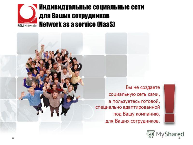 Индивидуальные социальные сети для Ваших сотрудников Network as a service (NaaS) Вы не создаете социальную сеть сами, а пользуетесь готовой, специально адаптированной под Вашу компанию, для Ваших сотрудников.