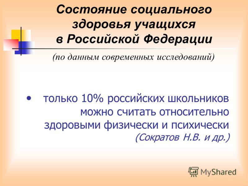 только 10% российских школьников можно считать относительно здоровыми физически и психически (Сократов Н.В. и др.) Состояние социального здоровья учащихся в Российской Федерации (по данным современных исследований)