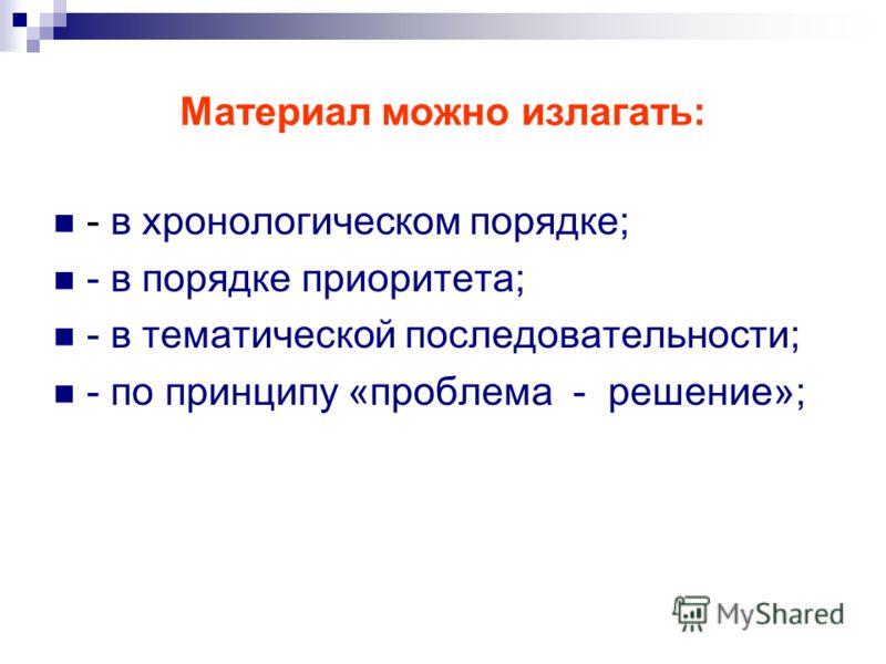 Материал можно излагать: - в хронологическом порядке; - в порядке приоритета; - в тематической последовательности; - по принципу «проблема - решение»;