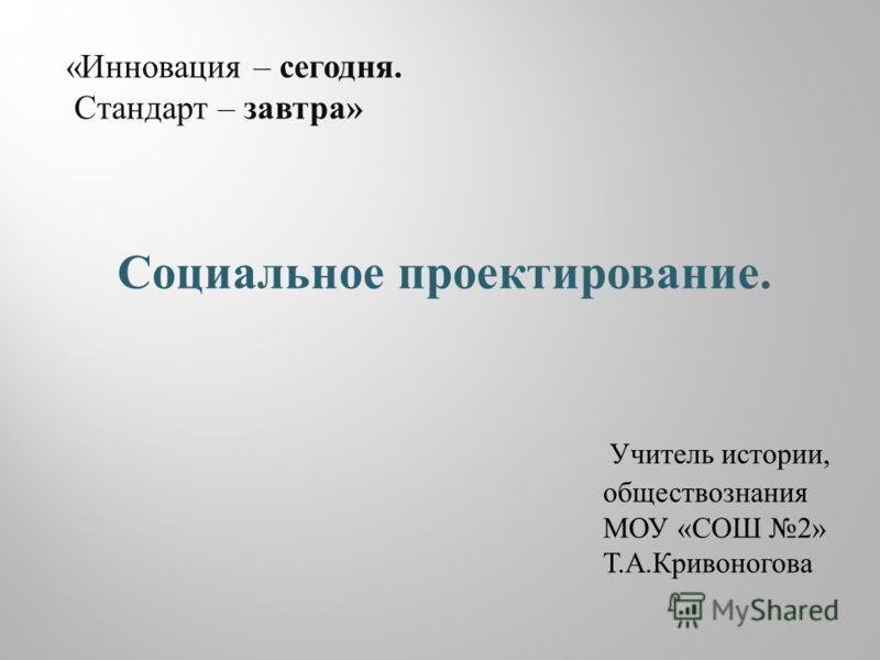 « Инновация – сегодня. Стандарт – завтра » Социальное проектирование. Учитель истории, обществознания МОУ « СОШ 2» Т. А. Кривоногова
