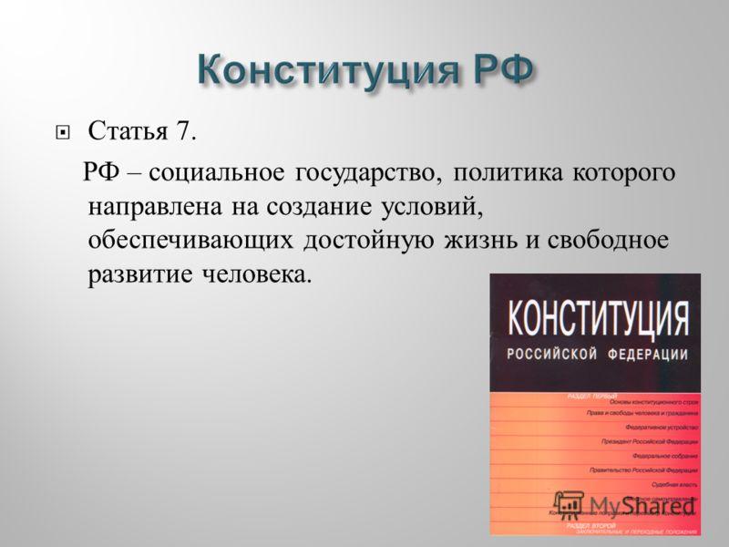 Статья 7. РФ – социальное государство, политика которого направлена на создание условий, обеспечивающих достойную жизнь и свободное развитие человека.