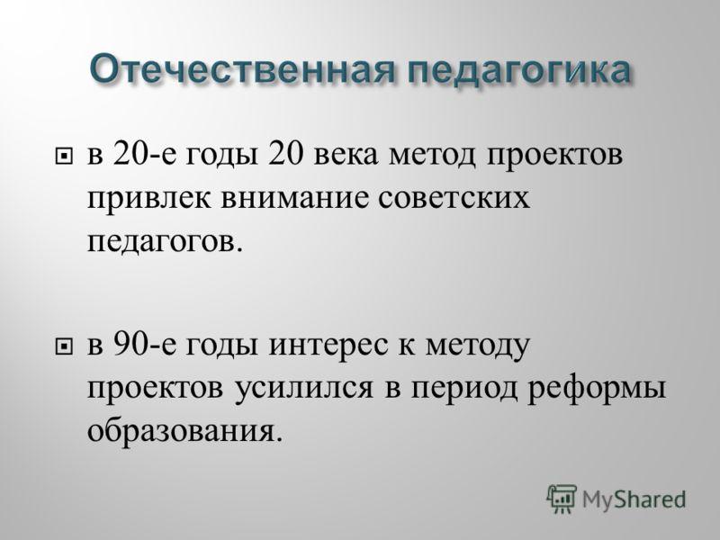 в 20- е годы 20 века метод проектов привлек внимание советских педагогов. в 90- е годы интерес к методу проектов усилился в период реформы образования.