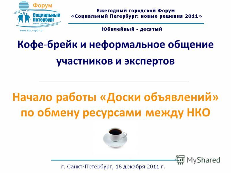 Кофе-брейк и неформальное общение участников и экспертов Начало работы «Доски объявлений» по обмену ресурсами между НКО
