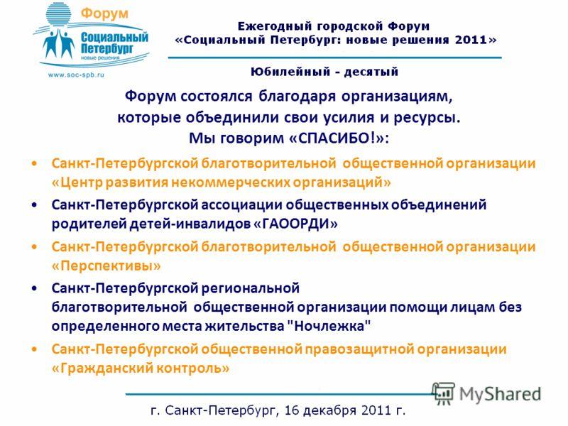 Форум состоялся благодаря организациям, которые объединили свои усилия и ресурсы. Мы говорим «СПАСИБО!»: Санкт-Петербургской благотворительной общественной организации «Центр развития некоммерческих организаций» Санкт-Петербургской ассоциации обществ