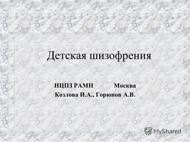 Детская шизофрения НЦПЗ РАМН Москва Козлова И.А., Горюнов А.В.