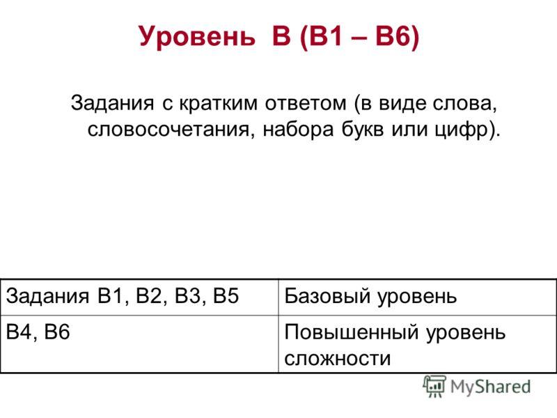 Уровень В (В1 – В6) Задания с кратким ответом (в виде слова, словосочетания, набора букв или цифр). Задания В1, В2, В3, В5Базовый уровень В4, В6Повышенный уровень сложности