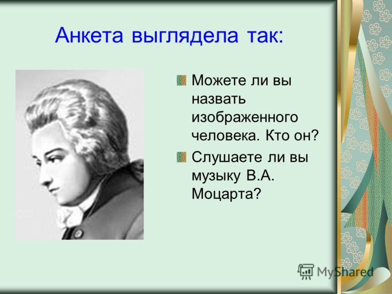 Анкета выглядела так: Можете ли вы назвать изображенного человека. Кто он? Слушаете ли вы музыку В.А. Моцарта?