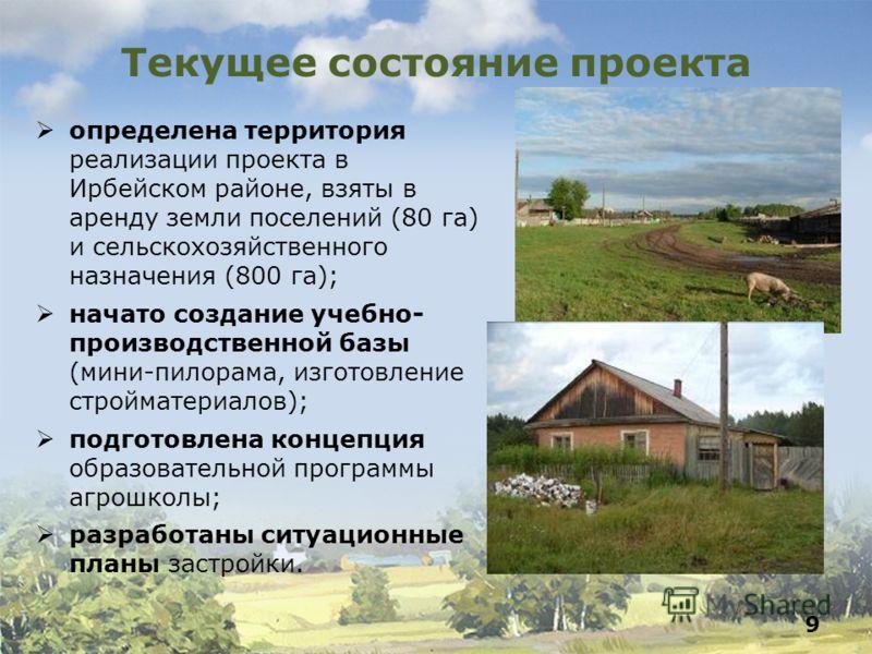 Текущее состояние проекта определена территория реализации проекта в Ирбейском районе, взяты в аренду земли поселений (80 га) и сельскохозяйственного назначения (800 га); начато создание учебно- производственной базы (мини-пилорама, изготовление стро