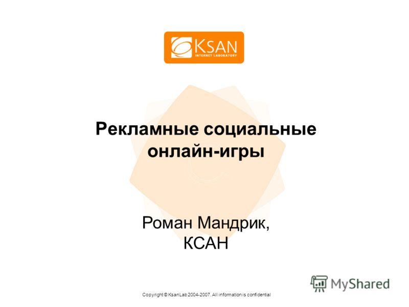 Рекламные социальные онлайн-игры Copyright © KsanLab 2004-2007. All information is confidential Роман Мандрик, КСАН