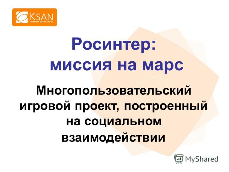 www.ksan.ru Многопользовательский игровой проект, построенный на социальном взаимодействии Росинтер: миссия на марс
