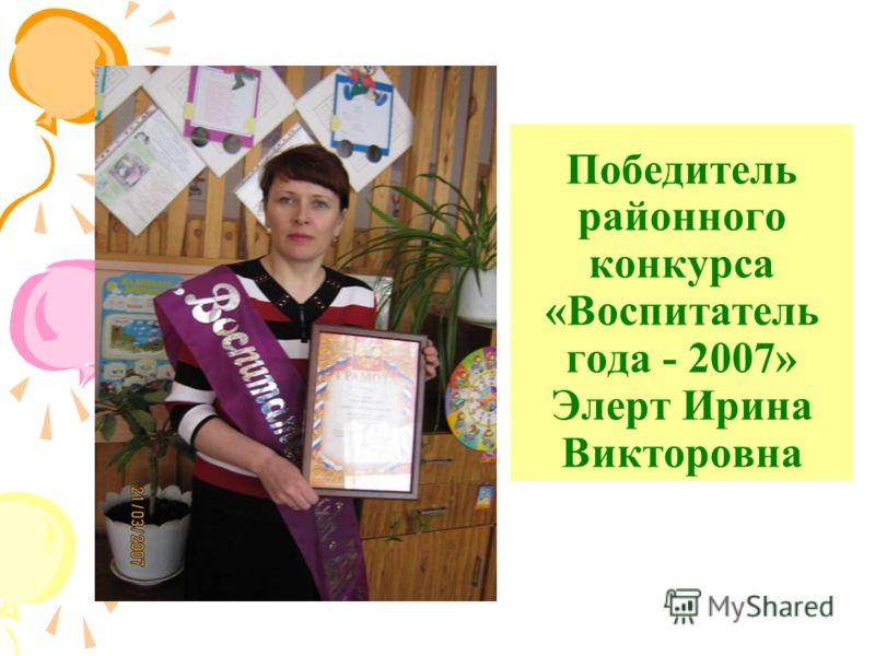 Победитель районного конкурса «Воспитатель года - 2007» Элерт Ирина Викторовна
