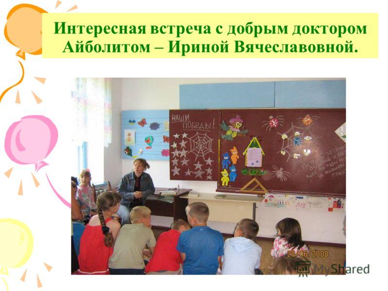 Интересная встреча с добрым доктором Айболитом – Ириной Вячеславовной.