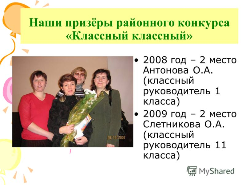 Наши призёры районного конкурса «Классный классный» 2008 год – 2 место Антонова О.А. (классный руководитель 1 класса) 2009 год – 2 место Слетникова О.А. (классный руководитель 11 класса)