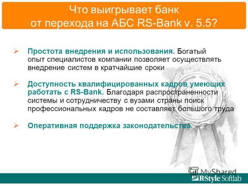 Что выигрывает банк от перехода на АБС RS-Bank v. 5.5? Простота внедрения и использования. Богатый опыт специалистов компании позволяет осуществлять внедрение систем в кратчайшие сроки Доступность квалифицированных кадров умеющих работать с RS-Bank.