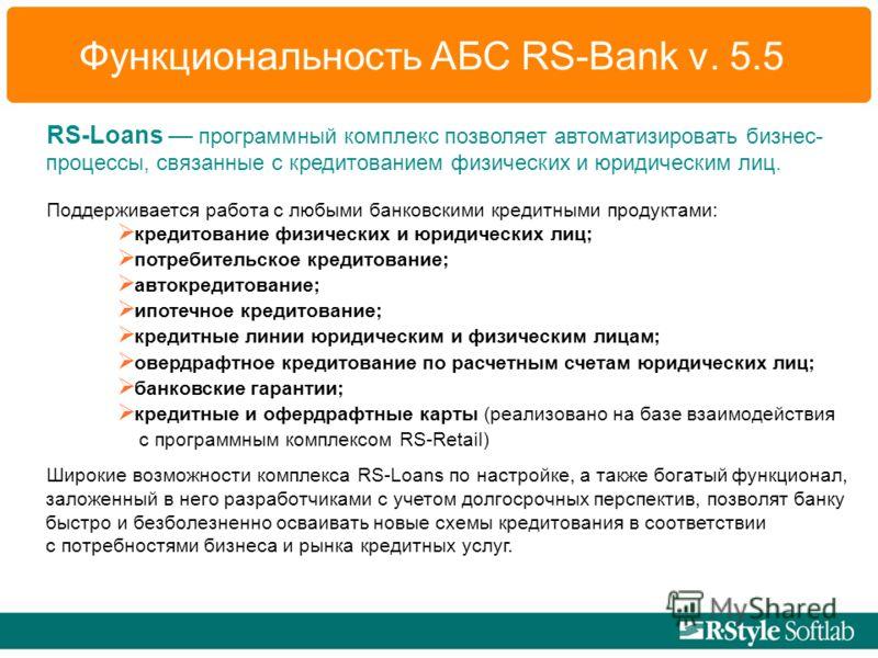 Функциональность АБС RS-Bank v. 5.5 RS-Loans программный комплекс позволяет автоматизировать бизнес- процессы, связанные с кредитованием физических и юридическим лиц. Поддерживается работа с любыми банковскими кредитными продуктами: кредитование физи