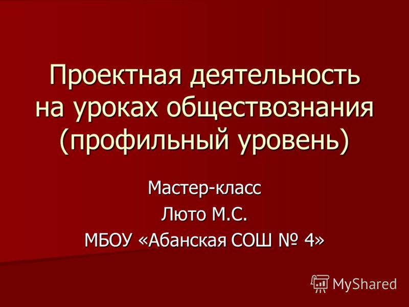 Проектная деятельность на уроках обществознания (профильный уровень) Мастер-класс Люто М.С. МБОУ «Абанская СОШ 4»